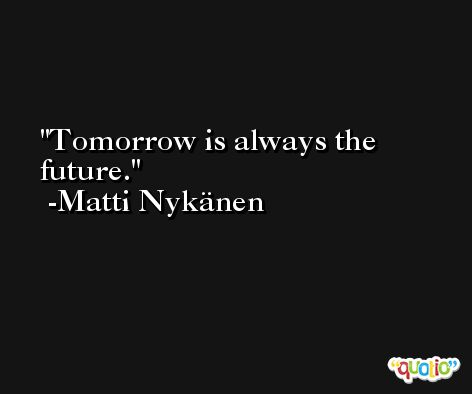 Tomorrow is always the future. -Matti Nykänen