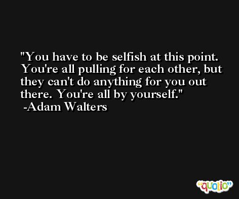 You have to be selfish at this point. You're all pulling for each other, but they can't do anything for you out there. You're all by yourself. -Adam Walters