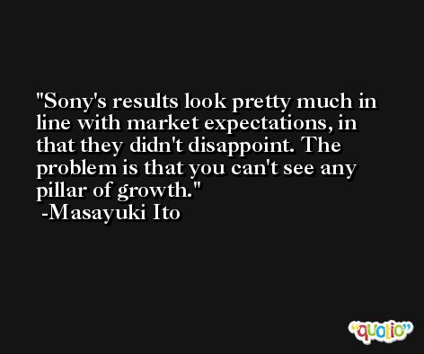 Sony's results look pretty much in line with market expectations, in that they didn't disappoint. The problem is that you can't see any pillar of growth. -Masayuki Ito