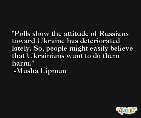 Polls show the attitude of Russians toward Ukraine has deteriorated lately. So, people might easily believe that Ukrainians want to do them harm. -Masha Lipman