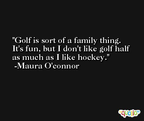 Golf is sort of a family thing. It's fun, but I don't like golf half as much as I like hockey. -Maura O'connor