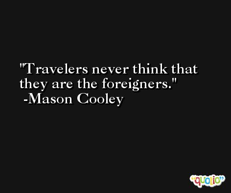 Travelers never think that they are the foreigners. -Mason Cooley