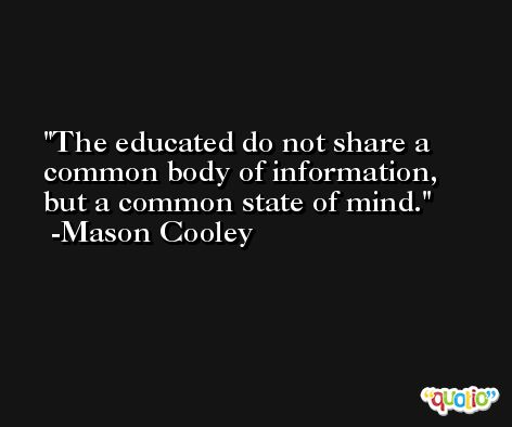 The educated do not share a common body of information, but a common state of mind. -Mason Cooley
