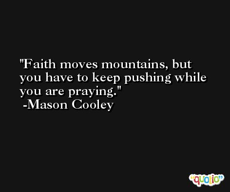 Faith moves mountains, but you have to keep pushing while you are praying. -Mason Cooley