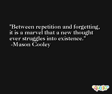 Between repetition and forgetting, it is a marvel that a new thought ever struggles into existence. -Mason Cooley