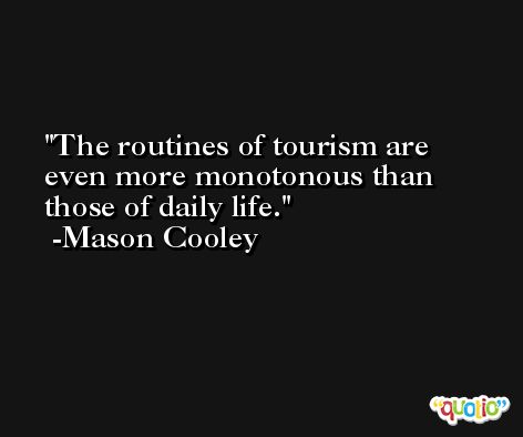 The routines of tourism are even more monotonous than those of daily life. -Mason Cooley