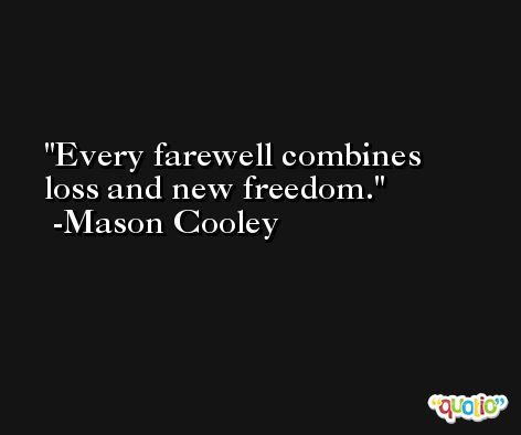 Every farewell combines loss and new freedom. -Mason Cooley