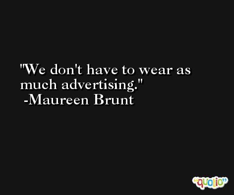 We don't have to wear as much advertising. -Maureen Brunt