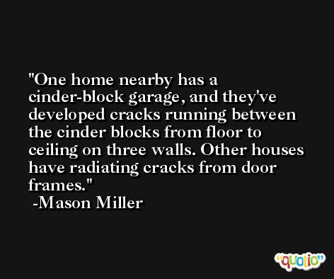 One home nearby has a cinder-block garage, and they've developed cracks running between the cinder blocks from floor to ceiling on three walls. Other houses have radiating cracks from door frames. -Mason Miller