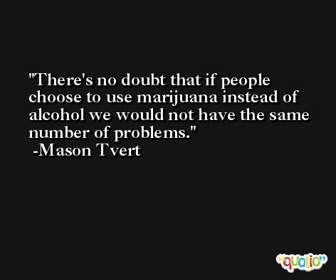 There's no doubt that if people choose to use marijuana instead of alcohol we would not have the same number of problems. -Mason Tvert