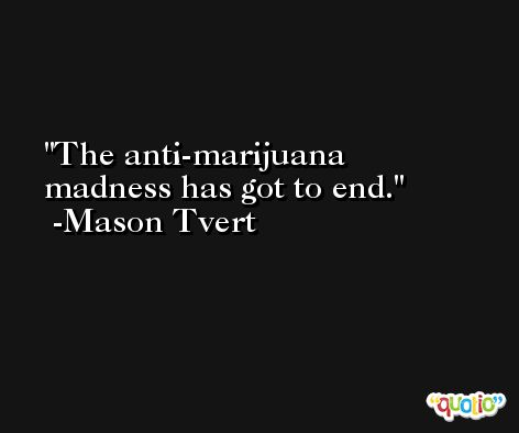 The anti-marijuana madness has got to end. -Mason Tvert