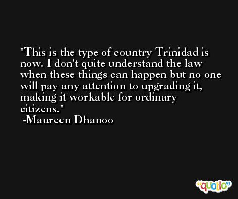 This is the type of country Trinidad is now. I don't quite understand the law when these things can happen but no one will pay any attention to upgrading it, making it workable for ordinary citizens. -Maureen Dhanoo