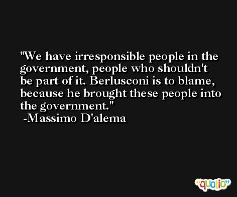 We have irresponsible people in the government, people who shouldn't be part of it. Berlusconi is to blame, because he brought these people into the government. -Massimo D'alema