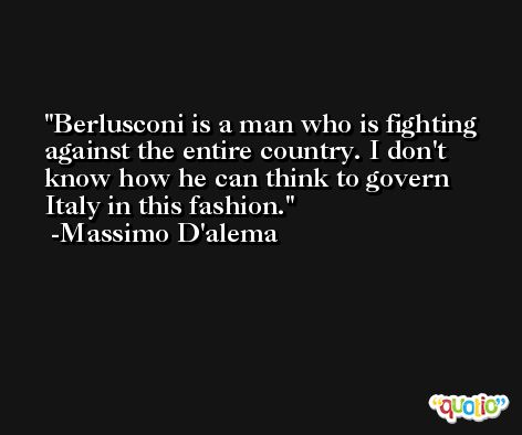 Berlusconi is a man who is fighting against the entire country. I don't know how he can think to govern Italy in this fashion. -Massimo D'alema