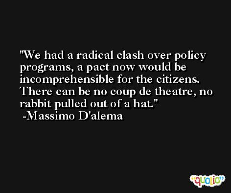 We had a radical clash over policy programs, a pact now would be incomprehensible for the citizens. There can be no coup de theatre, no rabbit pulled out of a hat. -Massimo D'alema