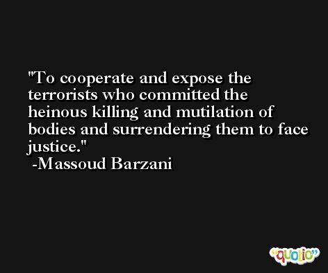 To cooperate and expose the terrorists who committed the heinous killing and mutilation of bodies and surrendering them to face justice. -Massoud Barzani