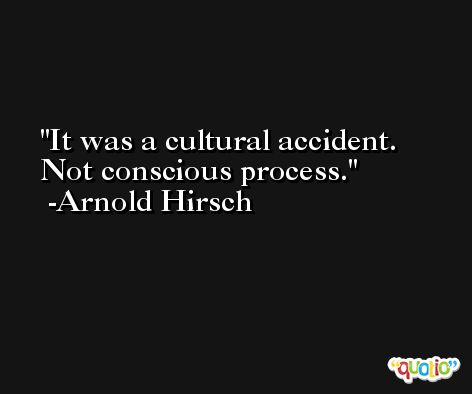 It was a cultural accident. Not conscious process. -Arnold Hirsch