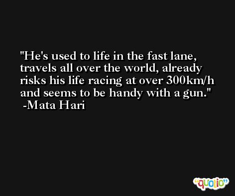 He's used to life in the fast lane, travels all over the world, already risks his life racing at over 300km/h and seems to be handy with a gun. -Mata Hari