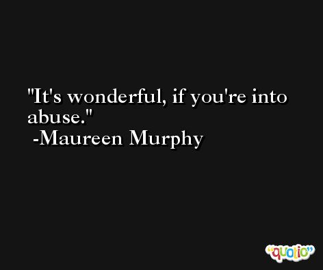 It's wonderful, if you're into abuse. -Maureen Murphy