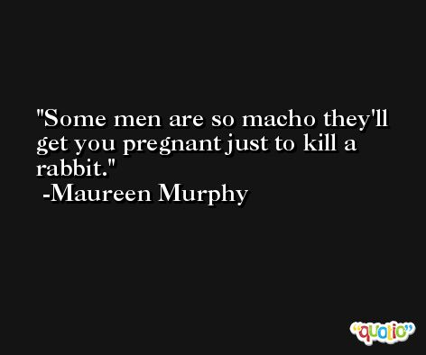 Some men are so macho they'll get you pregnant just to kill a rabbit. -Maureen Murphy
