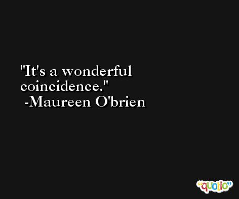 It's a wonderful coincidence. -Maureen O'brien