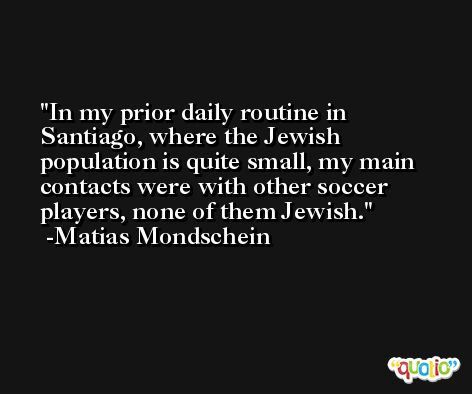In my prior daily routine in Santiago, where the Jewish population is quite small, my main contacts were with other soccer players, none of them Jewish. -Matias Mondschein