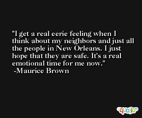 I get a real eerie feeling when I think about my neighbors and just all the people in New Orleans. I just hope that they are safe. It's a real emotional time for me now. -Maurice Brown