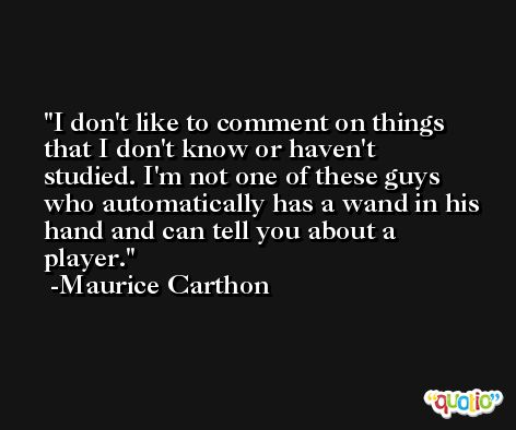 I don't like to comment on things that I don't know or haven't studied. I'm not one of these guys who automatically has a wand in his hand and can tell you about a player. -Maurice Carthon