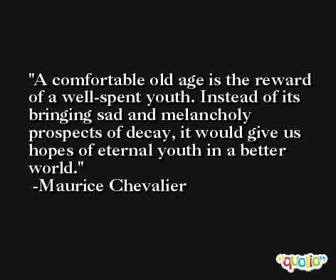 A comfortable old age is the reward of a well-spent youth. Instead of its bringing sad and melancholy prospects of decay, it would give us hopes of eternal youth in a better world. -Maurice Chevalier