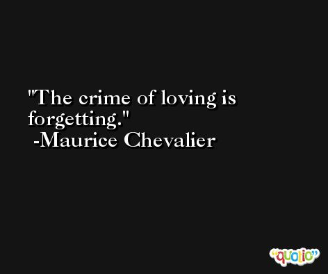 The crime of loving is forgetting. -Maurice Chevalier