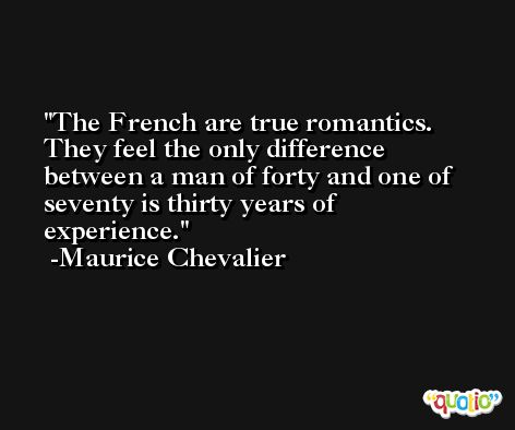 The French are true romantics. They feel the only difference between a man of forty and one of seventy is thirty years of experience. -Maurice Chevalier