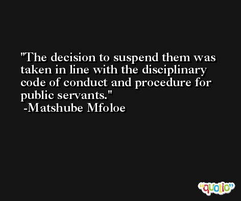 The decision to suspend them was taken in line with the disciplinary code of conduct and procedure for public servants. -Matshube Mfoloe