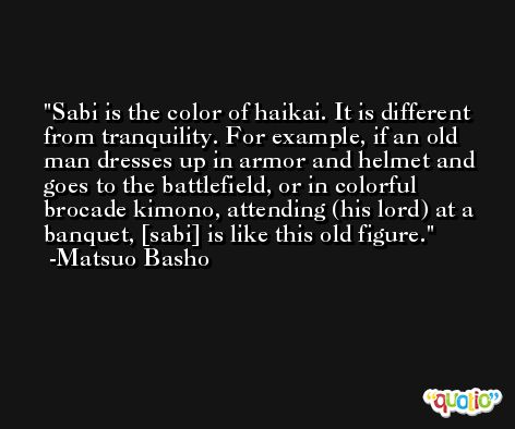 Sabi is the color of haikai. It is different from tranquility. For example, if an old man dresses up in armor and helmet and goes to the battlefield, or in colorful brocade kimono, attending (his lord) at a banquet, [sabi] is like this old figure. -Matsuo Basho