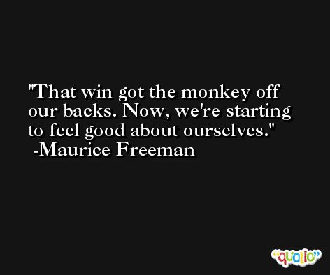 That win got the monkey off our backs. Now, we're starting to feel good about ourselves. -Maurice Freeman