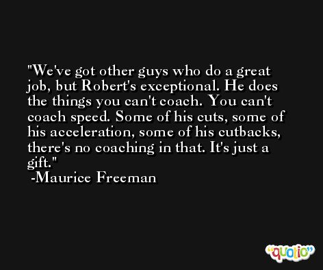 We've got other guys who do a great job, but Robert's exceptional. He does the things you can't coach. You can't coach speed. Some of his cuts, some of his acceleration, some of his cutbacks, there's no coaching in that. It's just a gift. -Maurice Freeman