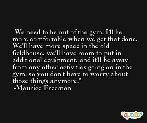 We need to be out of the gym. I'll be more comfortable when we get that done. We'll have more space in the old fieldhouse, we'll have room to put in additional equipment, and it'll be away from any other activities going on in the gym, so you don't have to worry about those things anymore. -Maurice Freeman