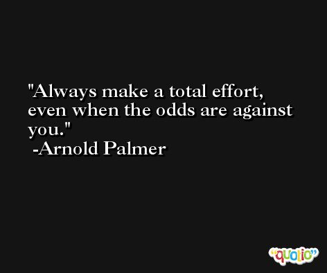 Always make a total effort, even when the odds are against you. -Arnold Palmer