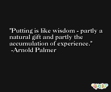 Putting is like wisdom - partly a natural gift and partly the accumulation of experience. -Arnold Palmer