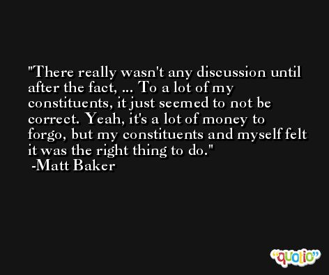 There really wasn't any discussion until after the fact, ... To a lot of my constituents, it just seemed to not be correct. Yeah, it's a lot of money to forgo, but my constituents and myself felt it was the right thing to do. -Matt Baker