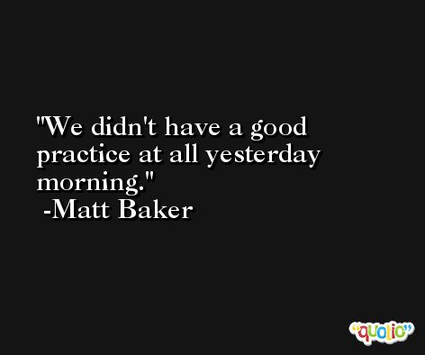 We didn't have a good practice at all yesterday morning. -Matt Baker