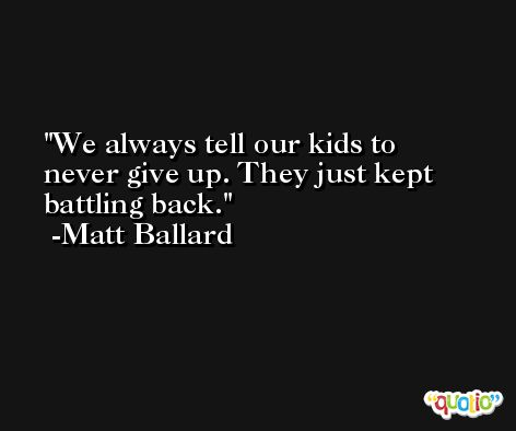 We always tell our kids to never give up. They just kept battling back. -Matt Ballard