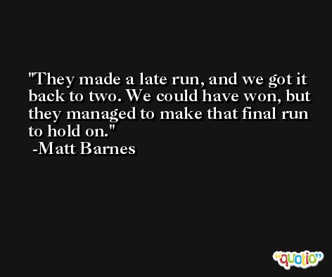 They made a late run, and we got it back to two. We could have won, but they managed to make that final run to hold on. -Matt Barnes