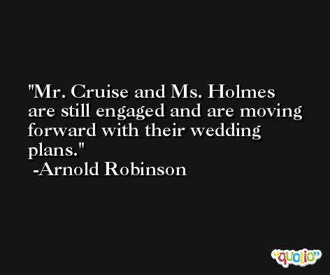 Mr. Cruise and Ms. Holmes are still engaged and are moving forward with their wedding plans. -Arnold Robinson