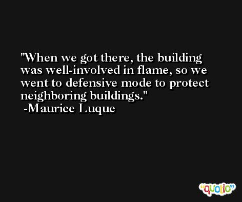 When we got there, the building was well-involved in flame, so we went to defensive mode to protect neighboring buildings. -Maurice Luque