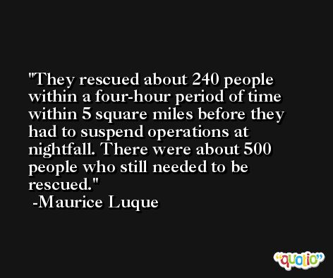 They rescued about 240 people within a four-hour period of time within 5 square miles before they had to suspend operations at nightfall. There were about 500 people who still needed to be rescued. -Maurice Luque