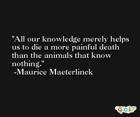 All our knowledge merely helps us to die a more painful death than the animals that know nothing. -Maurice Maeterlinck