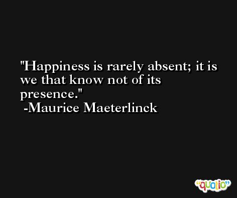 Happiness is rarely absent; it is we that know not of its presence. -Maurice Maeterlinck