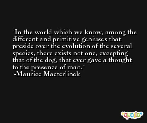 In the world which we know, among the different and primitive geniuses that preside over the evolution of the several species, there exists not one, excepting that of the dog, that ever gave a thought to the presence of man. -Maurice Maeterlinck