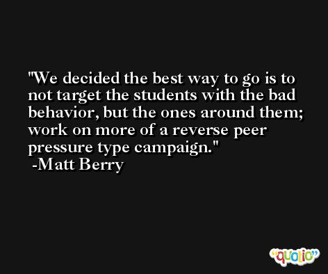We decided the best way to go is to not target the students with the bad behavior, but the ones around them; work on more of a reverse peer pressure type campaign. -Matt Berry