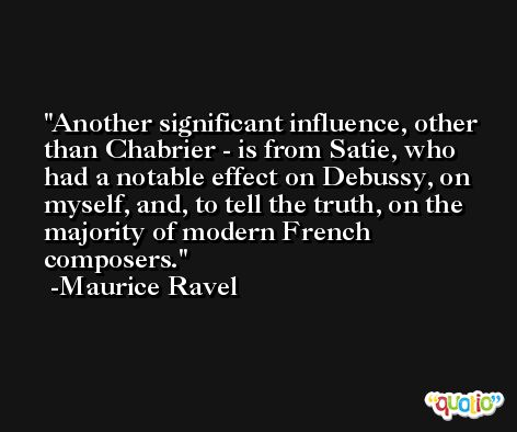 Another significant influence, other than Chabrier - is from Satie, who had a notable effect on Debussy, on myself, and, to tell the truth, on the majority of modern French composers. -Maurice Ravel